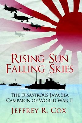 Rising Sun, Falling Skies: The Disastrous Java Sea Campaign of World War II by Jeffrey Cox, ISBN: 9781780967264