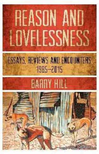 Reason and LovelessnessEssays, Reviews & Encounters, 1985-2015