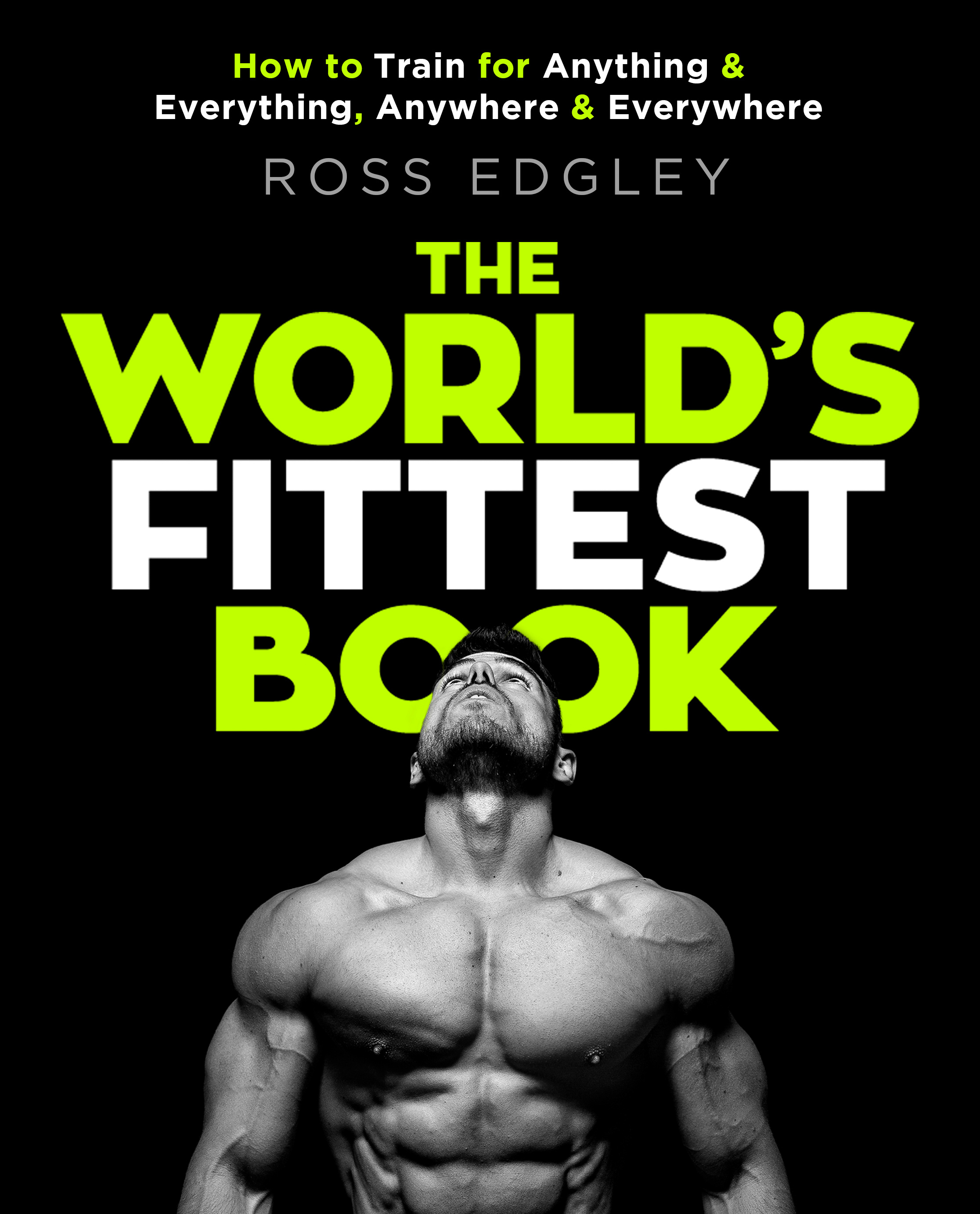 The World's Fittest Book: How to train for anything and everything, anywhere and everywhere by Ross Edgley, ISBN: 9780751572544