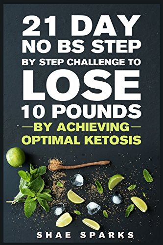 Ketosis: Keto: Ketogenic Diet: 21 Day NO BS Step by Step Challenge to Lose 10 Pounds: Achieve Optimal Ketosis: Volume 1 (Keto, Keto Diet, Keto Diet Recipes, Keto Diet Cookbook)