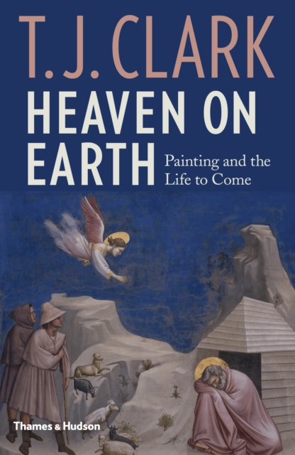 Heaven on Earth: Painting and the Life to Come by George C and Helen N Pardee Professor of Modern Art T J Clark, ISBN: 9780500021385