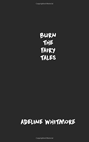 Burn The Fairy Tales by Adeline Whitmore, ISBN: 9781974046973