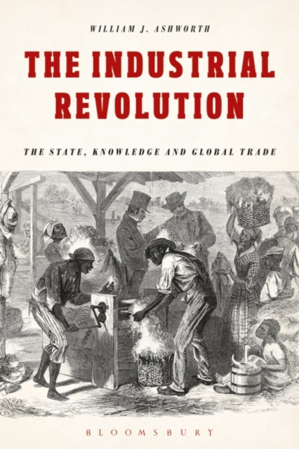The Industrial Revolution: The State, Knowledge and Global Trade by Lecturer in History William J Ashworth, ISBN: 9781474286466