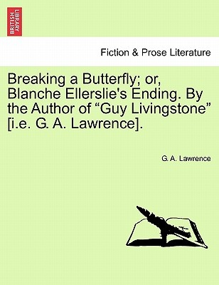 """Breaking a Butterfly; Or, Blanche Ellerslie's Ending. by the Author of """"Guy Livingstone"""" [I.E. G. A. Lawrence]."""