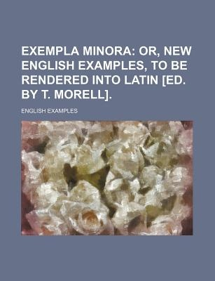 Exempla Minora; Or, New English Examples, to Be Rendered Int