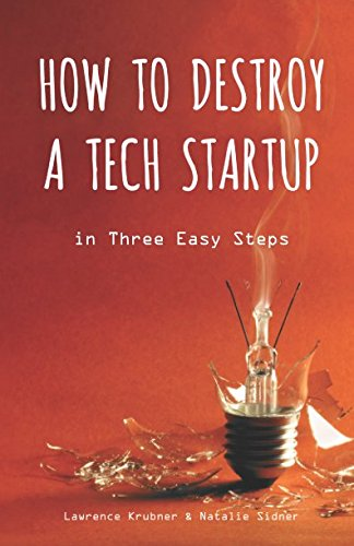 How to Destroy a Tech Startup in 3 Easy Steps by Lawrence Krubner, ISBN: 9780998997612