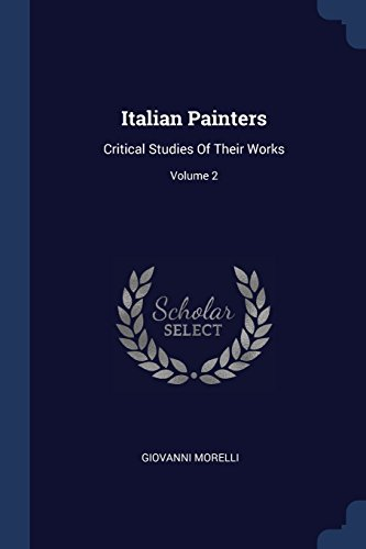 Italian PaintersCritical Studies of Their Works; Volume 2 by Giovanni Morelli, ISBN: 9781377181103