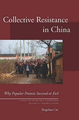 Collective Resistance in China: Why Popular Protests Succeed or Fail (Studies of the Walter H. Shorenstein Asia-Pacific Research Center)