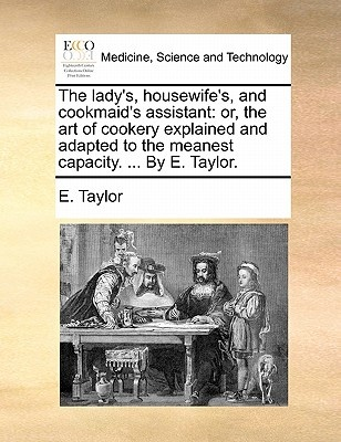 The Lady's, Housewife's, and Cookmaid's Assistant: Or, the Art of Cookery Explained and Adapted to the Meanest Capacity. . by E. Taylor.