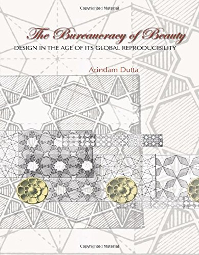 The Bureaucracy of Beauty: Design in the Age of Its Global Reproducibility by Arindam Dutta, ISBN: 9780415979207