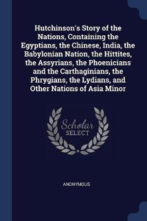 Hutchinson's Story of the Nations, Containing the Egyptians, the Chinese, India, the Babylonian Nation, the Hittites, the Assyrians, the Phoenicians and the Carthaginians, the Phrygians, the Lydians, and Other Nations of Asia Minor