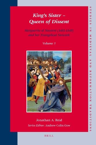 King's Sister: Queen of Dissent - Marguerite of Navarre (1492-1549) and Her Evangelical Network (Studies in Medieval and Reformation Traditions)
