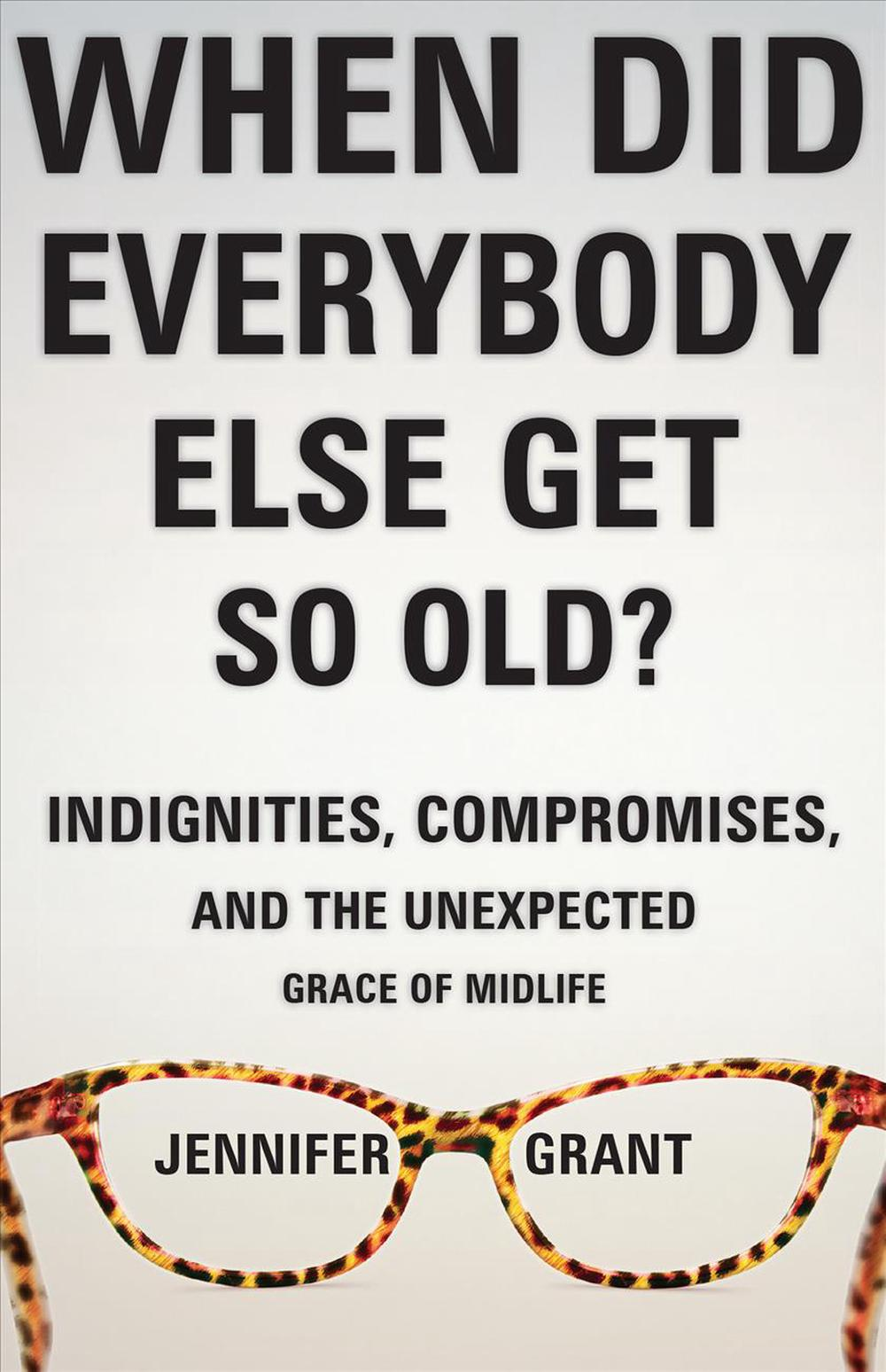 When Did Everybody Else Get So Old?Indignities, Compromises, and the Unexpected Gr...