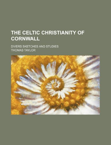 Celtic Christianity of Cornwall; Divers Sketches and Studies