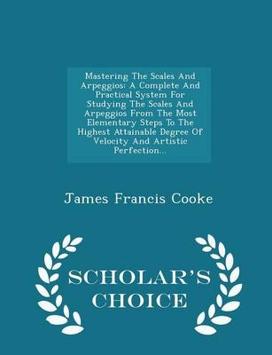 Mastering the Scales and ArpeggiosA Complete and Practical System for Studying th...