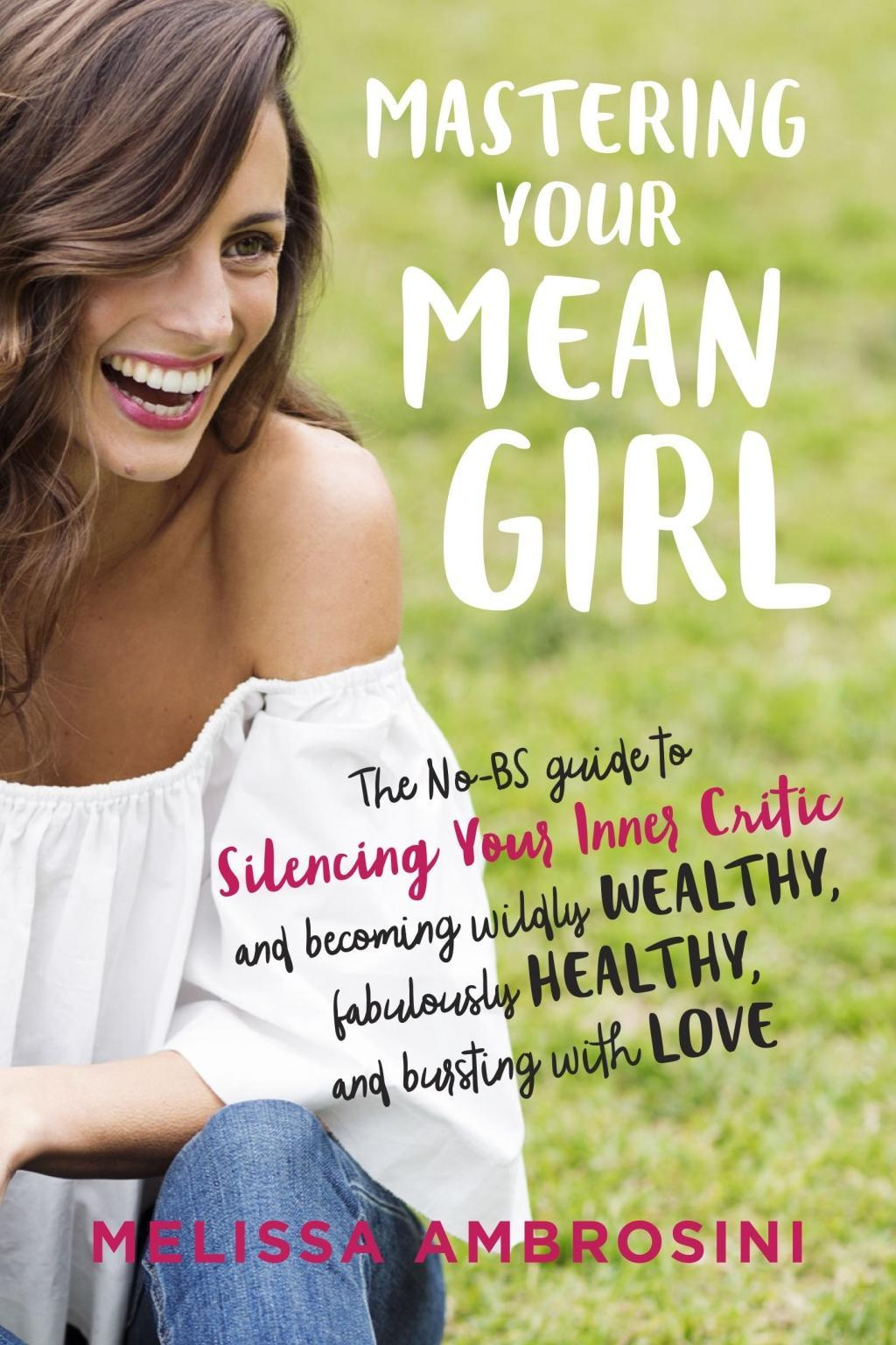 Mastering Your Inner Mean Girl: The No-BS Guide to Becoming Wildly Wealthy, Fabulously Healthy and Bursting with Love by Melissa Ambrosini, ISBN: 9780399176715