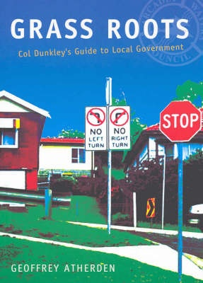 Grass Roots: Col Dunkley's Guide to Local Government by Geoffrey Atherden, ISBN: 9780733311338