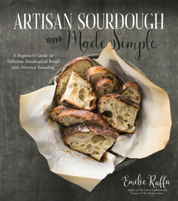 Artisan Sourdough Made Simple: A Beginner's Guide & Beyond to Delicious Handcrafted Bread with Minimal Kneading by Emilie Raffa, ISBN: 9781624144295