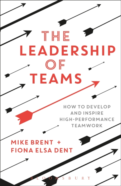 The Leadership of TeamsHow to Develop and Inspire High-performance Tea... by Mike Brent,Fiona Elsa Dent, ISBN: 9781472935878