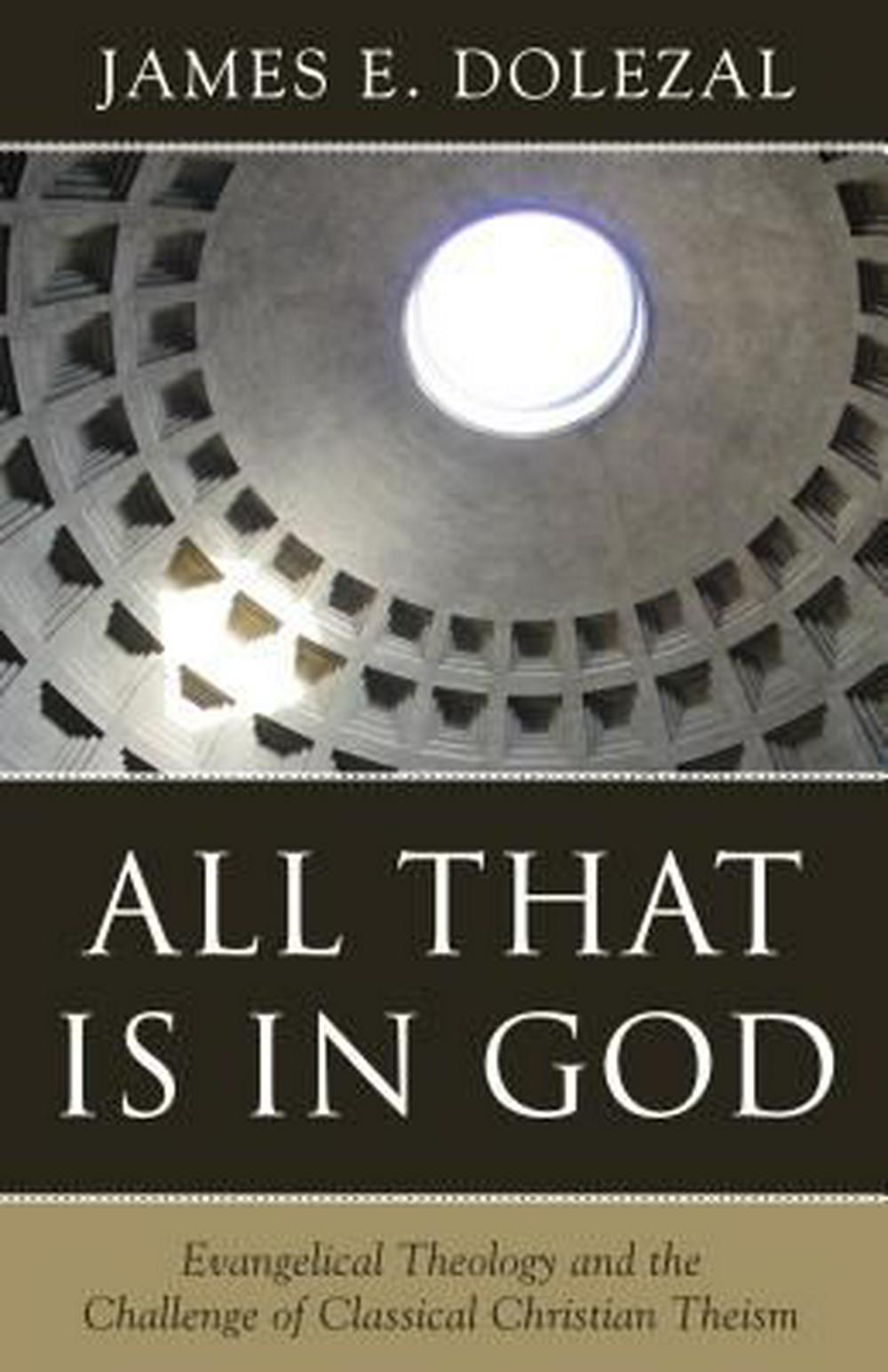 All That Is in God: Evangelical Theology and the Challenge of Classical Christian Theism by James E Dolezal, ISBN: 9781601785541