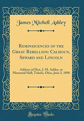 Reminiscences of the Great Rebellion: Calhoun, Seward and Lincoln: Address of Hon. J. M. Ashley, at Memorial Hall, Toledo, Ohio, June 2, 1890 (Classic Reprint)