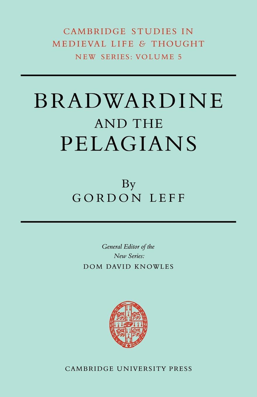 Bradwardine and the Pelagians: A Study of his 'De Causa Dei' and it's Opponents (Cambridge Studies in Medieval Life and Thought: New Series)