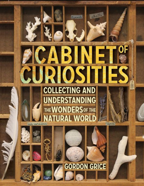 Cabinet of Curiosities: A Kid S Guide to Collecting and Understanding the Wonders of the Natural World by Gordon Grice, ISBN: 9780761189374
