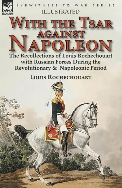 With the Tsar Against NapoleonThe Recollections of Louis Rochechouart with Ru...