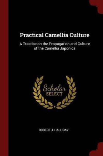 Practical Camellia Culture: A Treatise on the Propagation and Culture of the Camellia Japonica