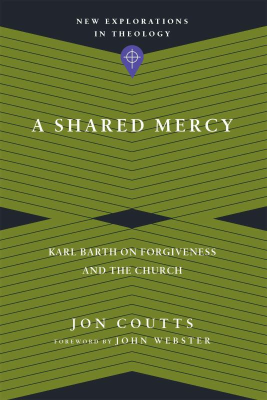 A Shared Mercy: Karl Barth on Forgiveness and the Church (New Explorations in Theology) by Jon Coutts, ISBN: 9780830849154