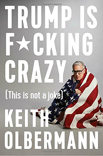 Trump is F*cking Crazy by Keith Olbermann, ISBN: 9780525533863