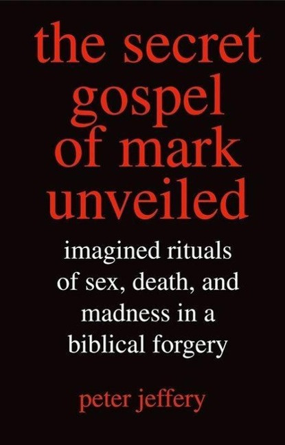 The Secret Gospel of Mark Unveiled: Imagined Rituals of Sex, Death, and Madness in a Biblical Forgery