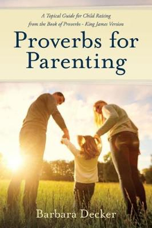 Proverbs for Parenting: A Topical Guide to Child Raising from the Book of Proverbs – King James Version