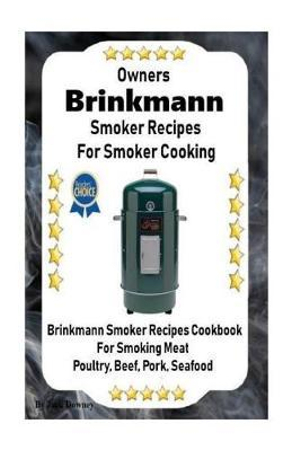 Owners Brinkmann Smoker Recipes For Smoker Cooking: Brinkmann Smoker Recipes Cookbook For Smoking Meat Poultry, Pork, Beef, & Seafood: Volume 1