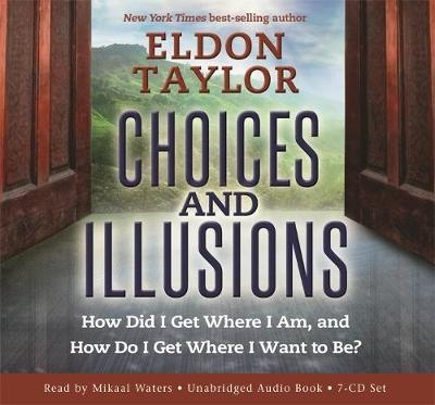 Choices and Illusions: How Did I Get Where I Am, and How Do I Get Where I Want to Be? by Eldon Taylor, ISBN: 9781401953584