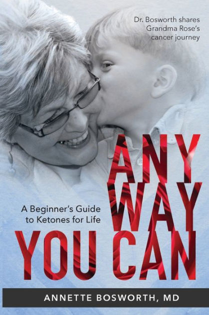 ANYWAY YOU CAN: Doctor Bosworth Shares Her Mom's Cancer Journey: A BEGINNER'S GUIDE TO KETONES FOR LIFE