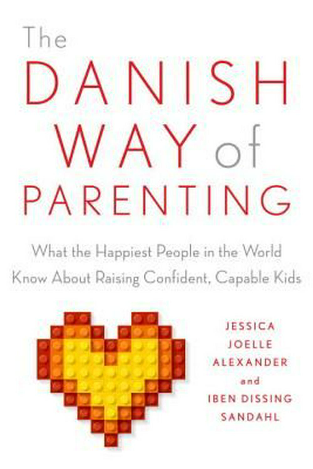 The Danish Way of Parenting: What the Happiest People in the World Know About Raising Confident, Capable Kids by Jessica Joelle Alexander, ISBN: 9780143111719