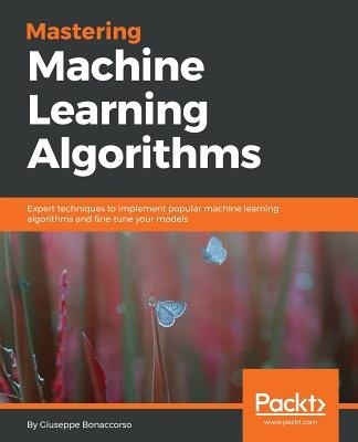 Mastering Machine Learning AlgorithmsExpert techniques to implement popular machine ...