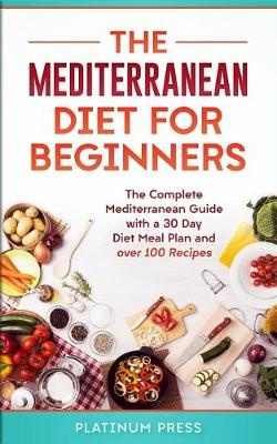 The Mediterranean Diet for Beginners: The Complete Mediterranean Diet with a 30 Day Meal Plan and Over 100 Recipes