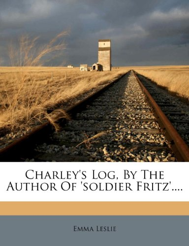 Charley's Log, by the Author of 'Soldier Fritz'....
