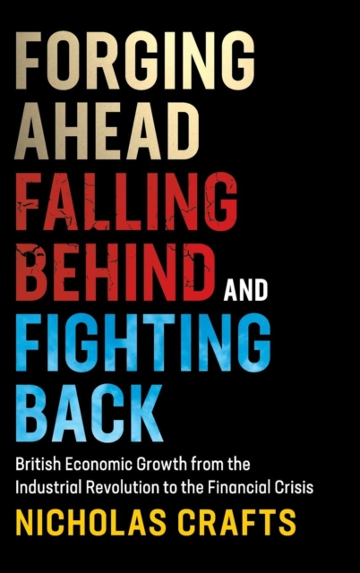 Forging Ahead, Falling Behind and Fighting BackBritish Economic Growth from the Industrial Rev...