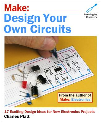 Make: Electronics Creating Circuits: How to Design Your Own Electronic Circuits Even If You're a Beginner