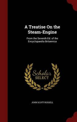 A Treatise on the Steam-EngineFrom the Seventh Ed. of the Encyclopaedia Brita... by John Scott Russell, ISBN: 9781298733115