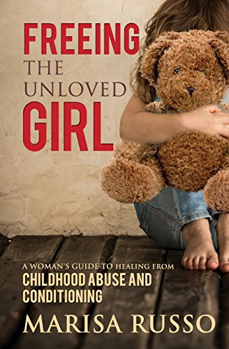 Freeing the Unloved GirlA Woman's Guide to Healing from Childhood Abuse...