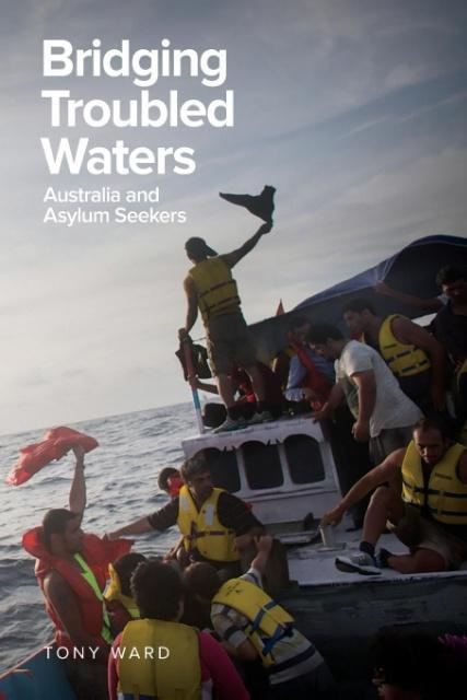 Bridging Troubled Waters - Australia and Asylum Seekers by Ward, Tony, ISBN: 9781925588385