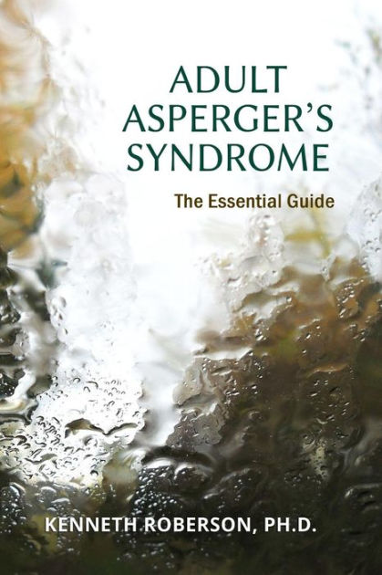 Adult Asperger's Syndrome: The Essential Guide: Adult Aspergers, Aspergers in adults, Adults with Aspergers by Dr. Kenneth E Roberson, ISBN: 9781530564477