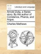 Arnold Zulig, a Swiss story. By the author of Constance, Pharos, and Argus.