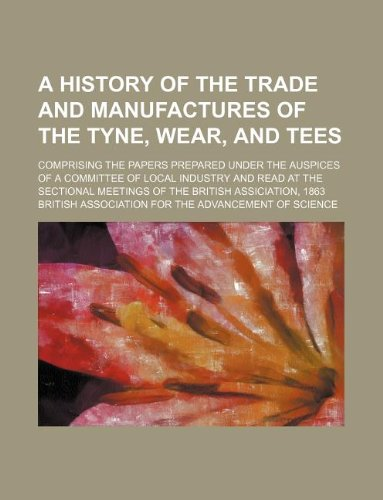 A History of the Trade and Manufactures of the Tyne, Wear, and Tees; Comprising the Papers Prepared Under the Auspices of a Committee of Local Industry and Read at the Sectional Meetings of the British Assiciation, 1863 by British Association for Science, ISBN: 9781130001891