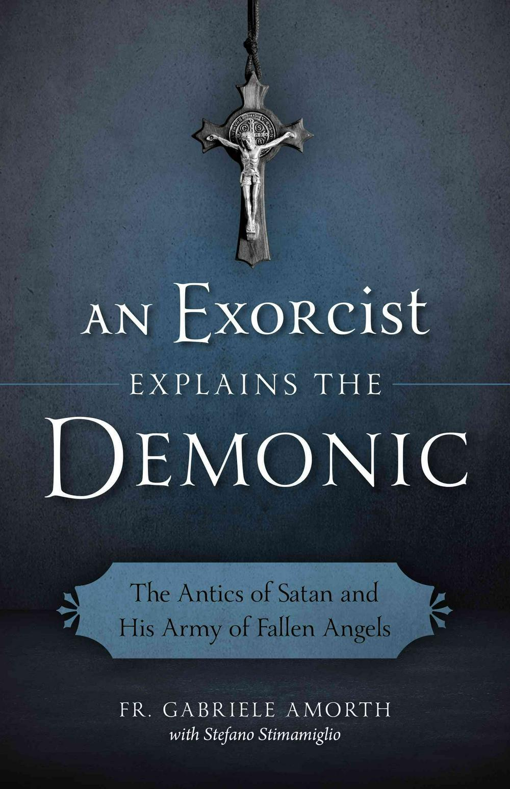An Exorcist Explain the Demonic: The Antics of Satan and His Army of Fallen Angels