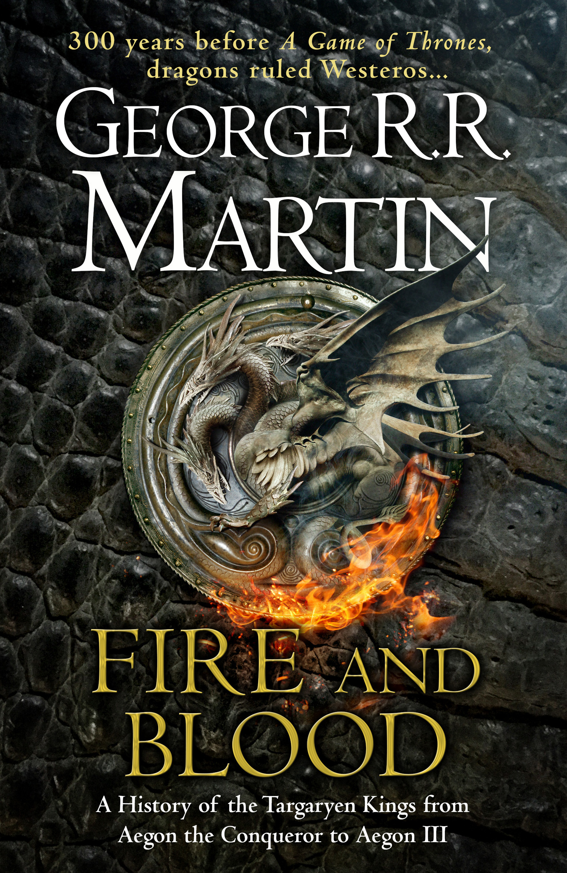 Fire and Blood: A History of the Targaryen Kings from Aegon the Conqueror to Aegon III as scribed by Archmaester Gyldayn by George R.R. Martin, ISBN: 9780008307738